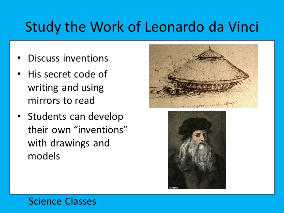 Study the Work of Leonardo da Vinci Discuss inventions His secret code of writing and using mirrors to read Students can develop their own inventions with drawings and models Science Classes