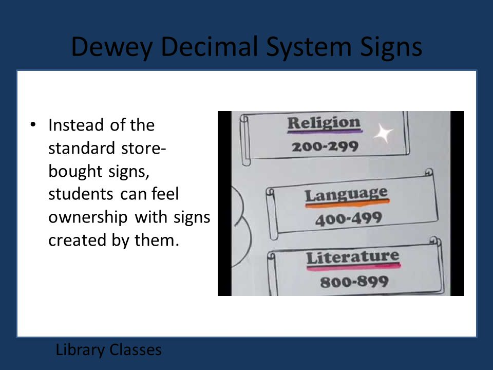 Dewey Decimal System Signs Library Classes Instead of the standard store- bought signs, students can feel ownership with signs created by them.