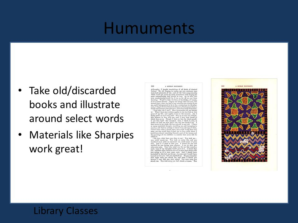 Humuments Library Classes Take old/discarded books and illustrate around select words Materials like Sharpies work great!