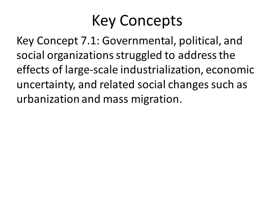 Key Concepts Key Concept 7.1: Governmental, political, and social organizations struggled to address the effects of large-scale industrialization, economic uncertainty, and related social changes such as urbanization and mass migration.