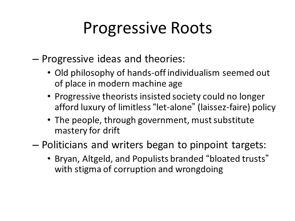 Progressive Roots – Progressive ideas and theories: Old philosophy of hands-off individualism seemed out of place in modern machine age Progressive theorists insisted society could no longer afford luxury of limitless let-alone (laissez-faire) policy The people, through government, must substitute mastery for drift – Politicians and writers began to pinpoint targets: Bryan, Altgeld, and Populists branded bloated trusts with stigma of corruption and wrongdoing
