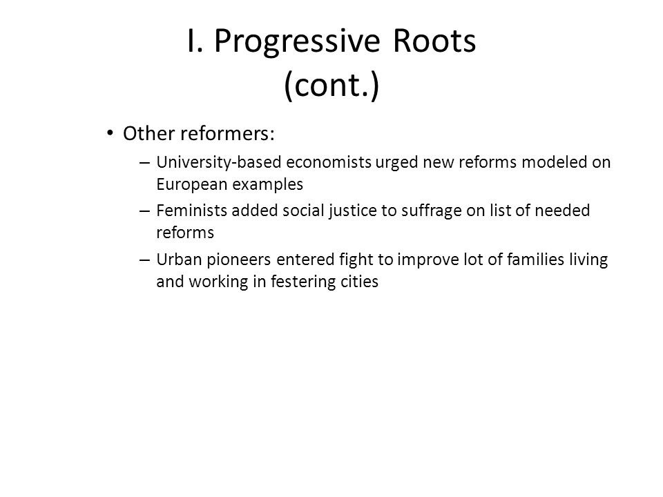I. Progressive Roots (cont.) Other reformers: – University-based economists urged new reforms modeled on European examples – Feminists added social ju