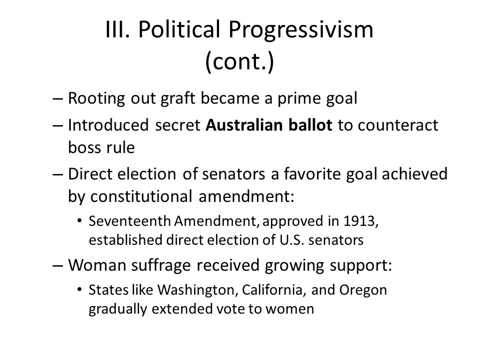 III. Political Progressivism (cont.) – Rooting out graft became a prime goal – Introduced secret Australian ballot to counteract boss rule – Direct el
