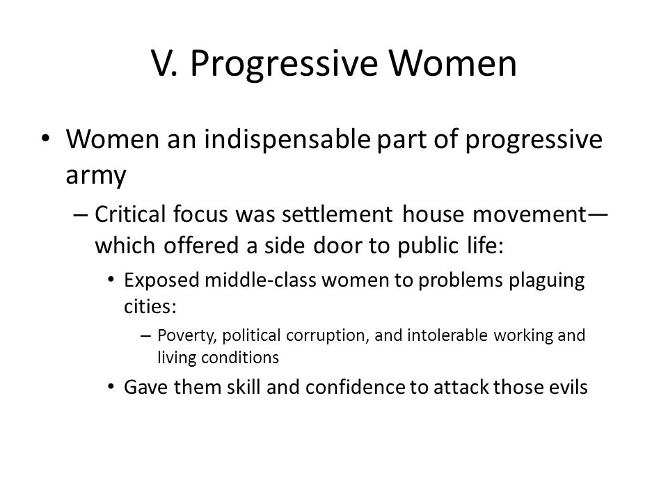 V. Progressive Women Women an indispensable part of progressive army – Critical focus was settlement house movement— which offered a side door to publ