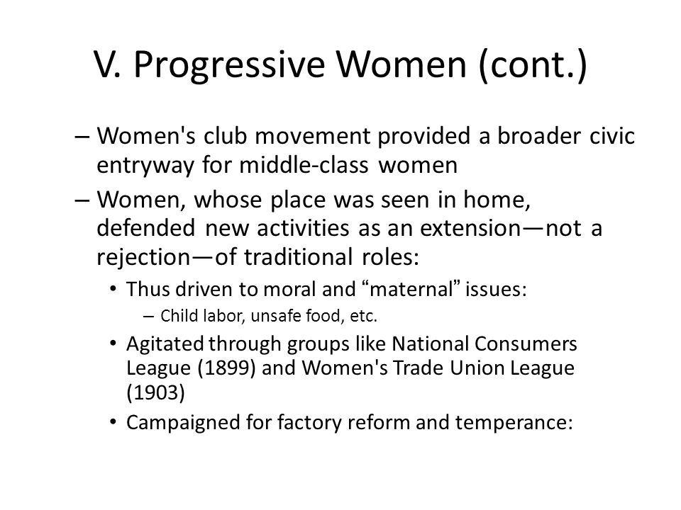 V. Progressive Women (cont.) – Women's club movement provided a broader civic entryway for middle-class women – Women, whose place was seen in home, d
