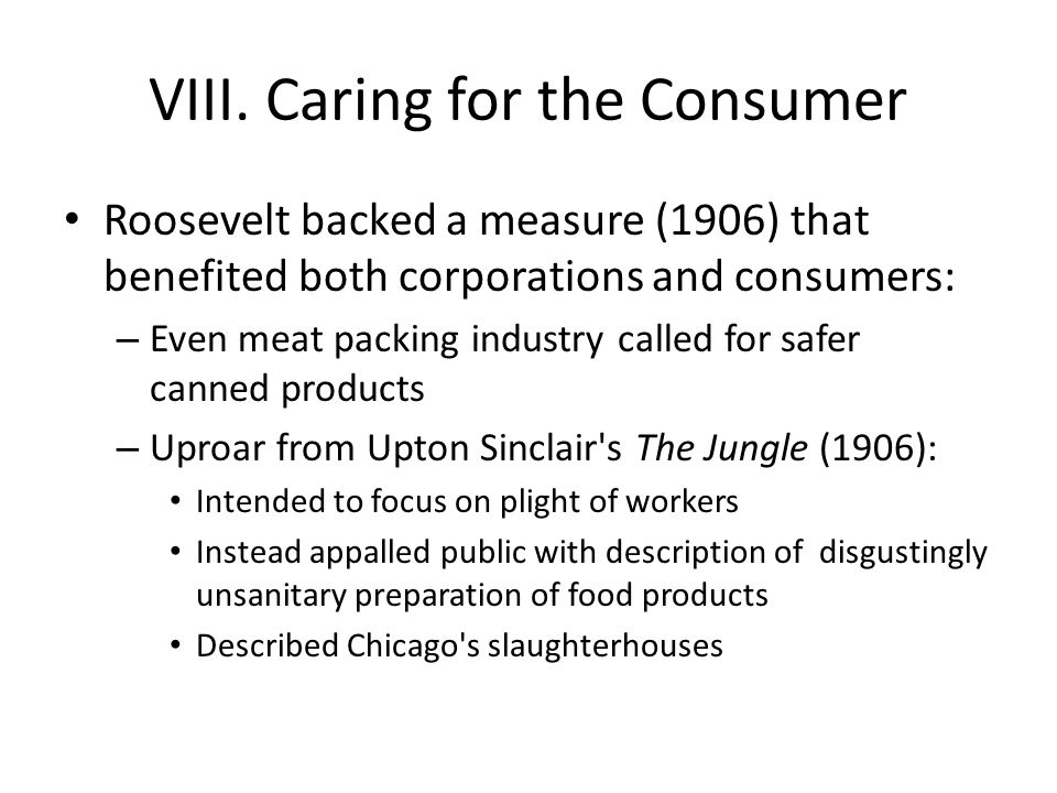 VIII. Caring for the Consumer Roosevelt backed a measure (1906) that benefited both corporations and consumers: – Even meat packing industry called fo