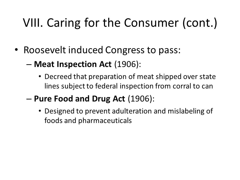 VIII. Caring for the Consumer (cont.) Roosevelt induced Congress to pass: – Meat Inspection Act (1906): Decreed that preparation of meat shipped over