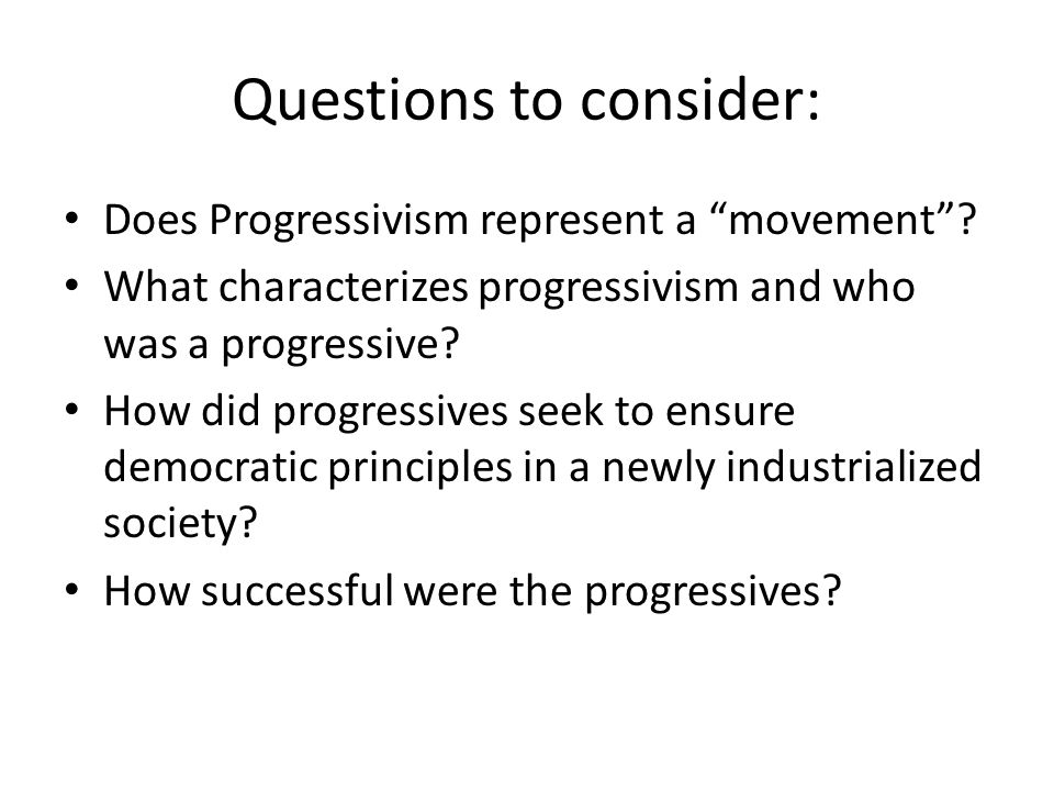 Questions to consider: Does Progressivism represent a movement .