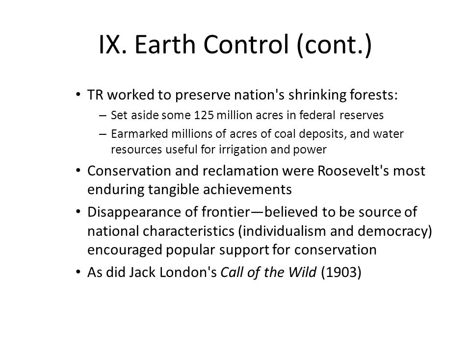 IX. Earth Control (cont.) TR worked to preserve nation's shrinking forests: – Set aside some 125 million acres in federal reserves – Earmarked million