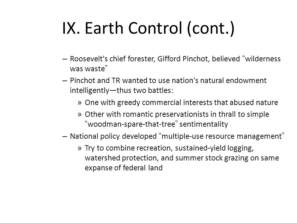 "IX. Earth Control (cont.) – Roosevelt's chief forester, Gifford Pinchot, believed ""wilderness was waste"" – Pinchot and TR wanted to use nation's natur"