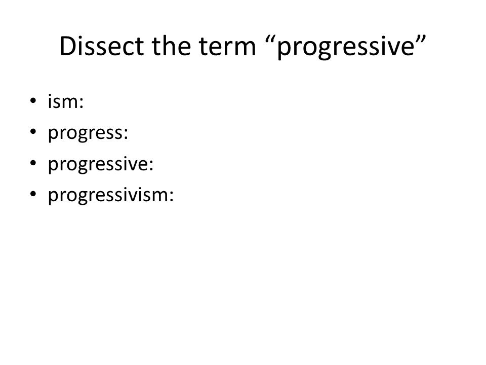 Dissect the term progressive ism: progress: progressive: progressivism: