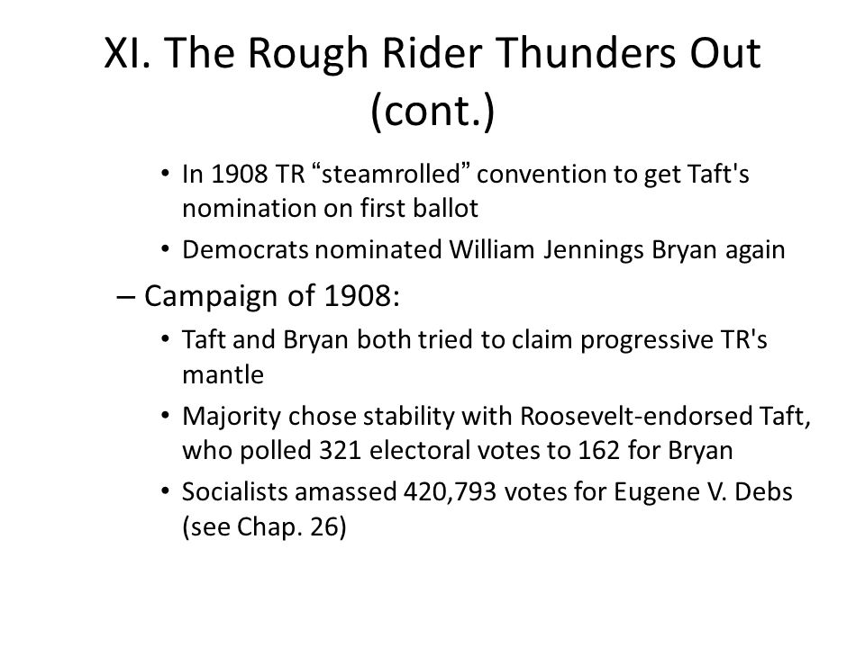 "XI. The Rough Rider Thunders Out (cont.) In 1908 TR ""steamrolled"" convention to get Taft's nomination on first ballot Democrats nominated William Jenn"
