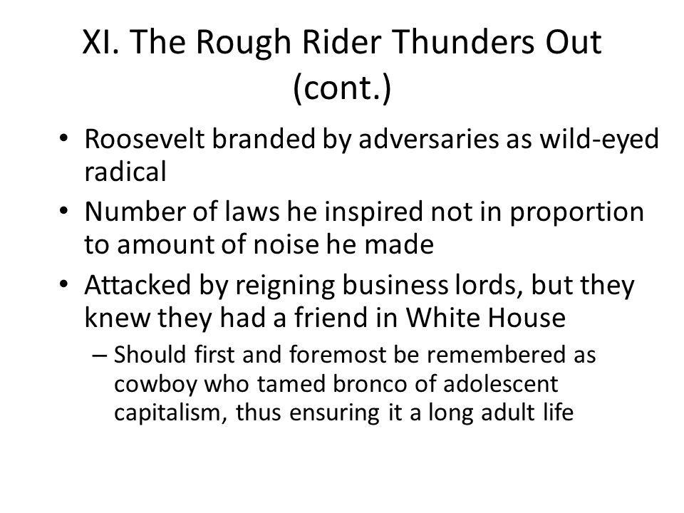 XI. The Rough Rider Thunders Out (cont.) Roosevelt branded by adversaries as wild-eyed radical Number of laws he inspired not in proportion to amount