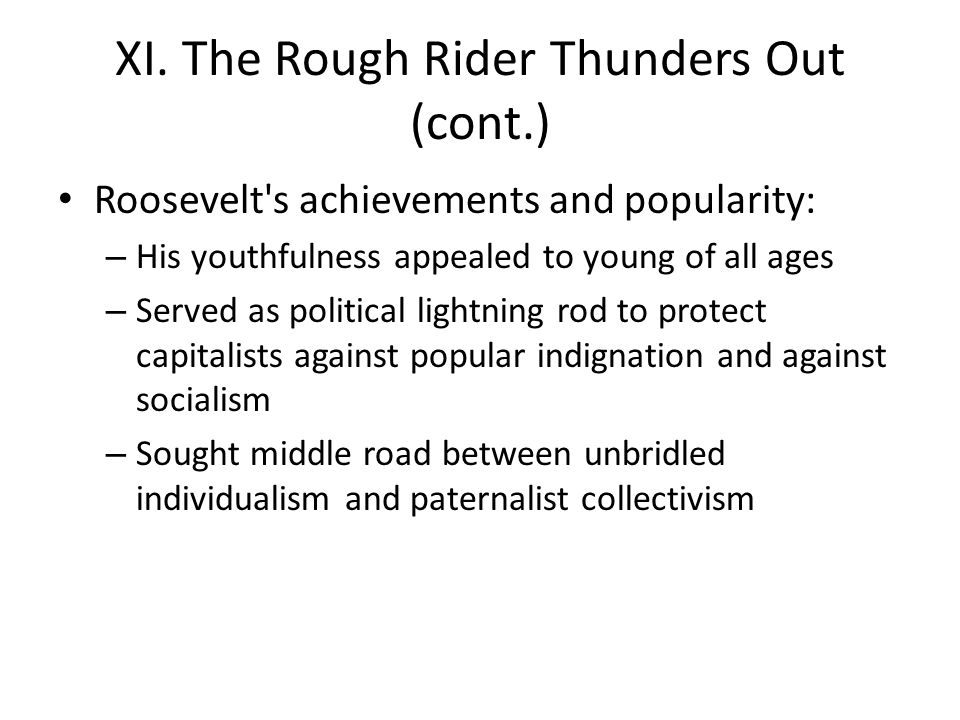 XI. The Rough Rider Thunders Out (cont.) Roosevelt's achievements and popularity: – His youthfulness appealed to young of all ages – Served as politic