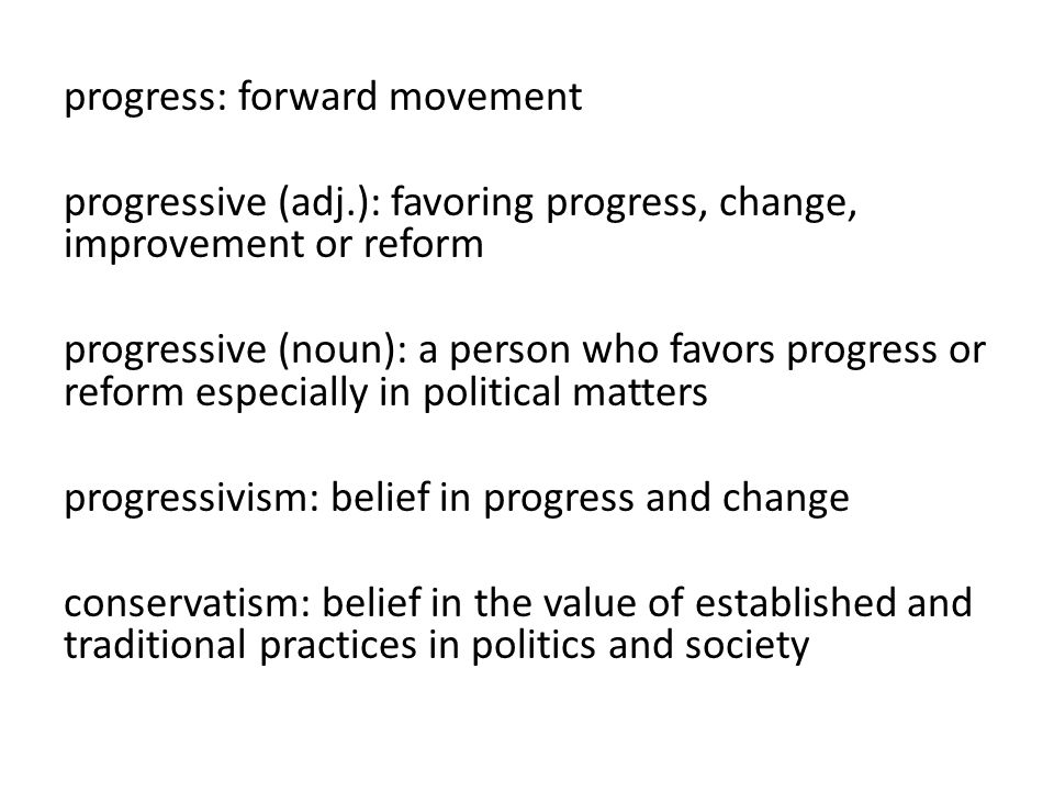 progress: forward movement progressive (adj.): favoring progress, change, improvement or reform progressive (noun): a person who favors progress or reform especially in political matters progressivism: belief in progress and change conservatism: belief in the value of established and traditional practices in politics and society