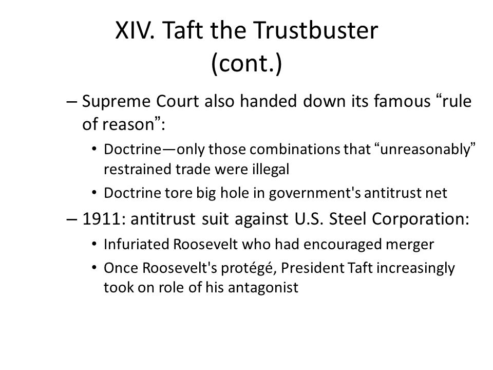 "XIV. Taft the Trustbuster (cont.) – Supreme Court also handed down its famous ""rule of reason"": Doctrine—only those combinations that ""unreasonably"" r"