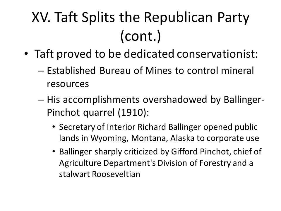 XV. Taft Splits the Republican Party (cont.) Taft proved to be dedicated conservationist: – Established Bureau of Mines to control mineral resources –