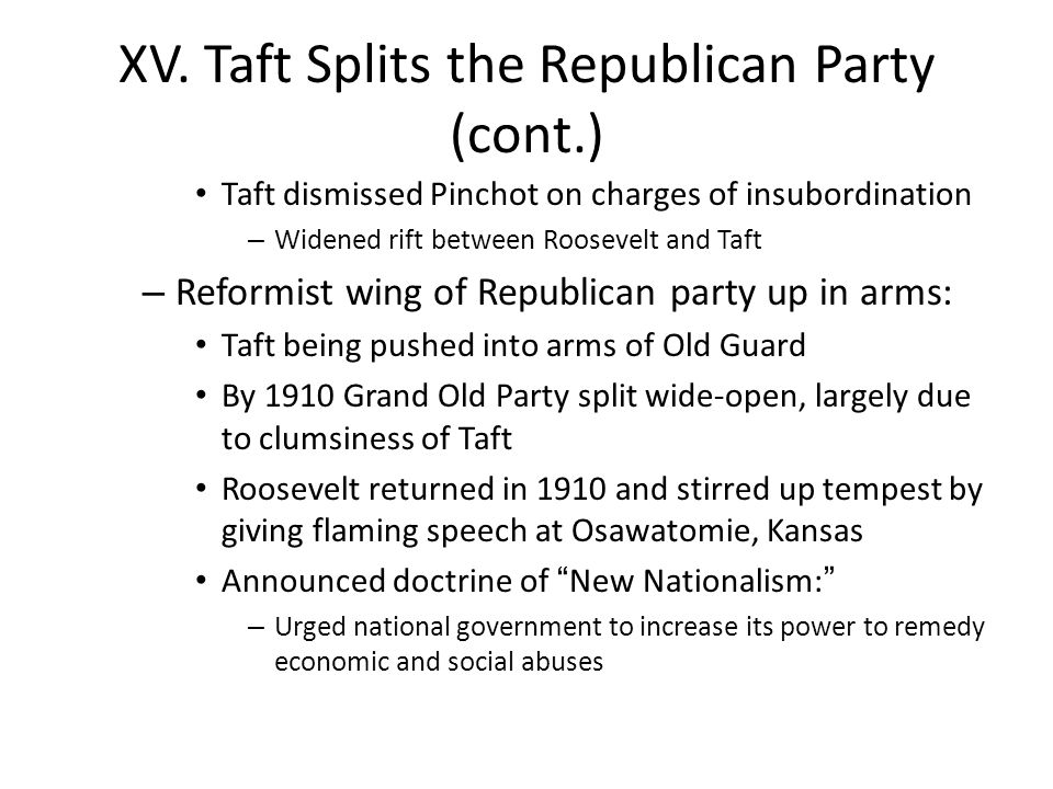 XV. Taft Splits the Republican Party (cont.) Taft dismissed Pinchot on charges of insubordination – Widened rift between Roosevelt and Taft – Reformis