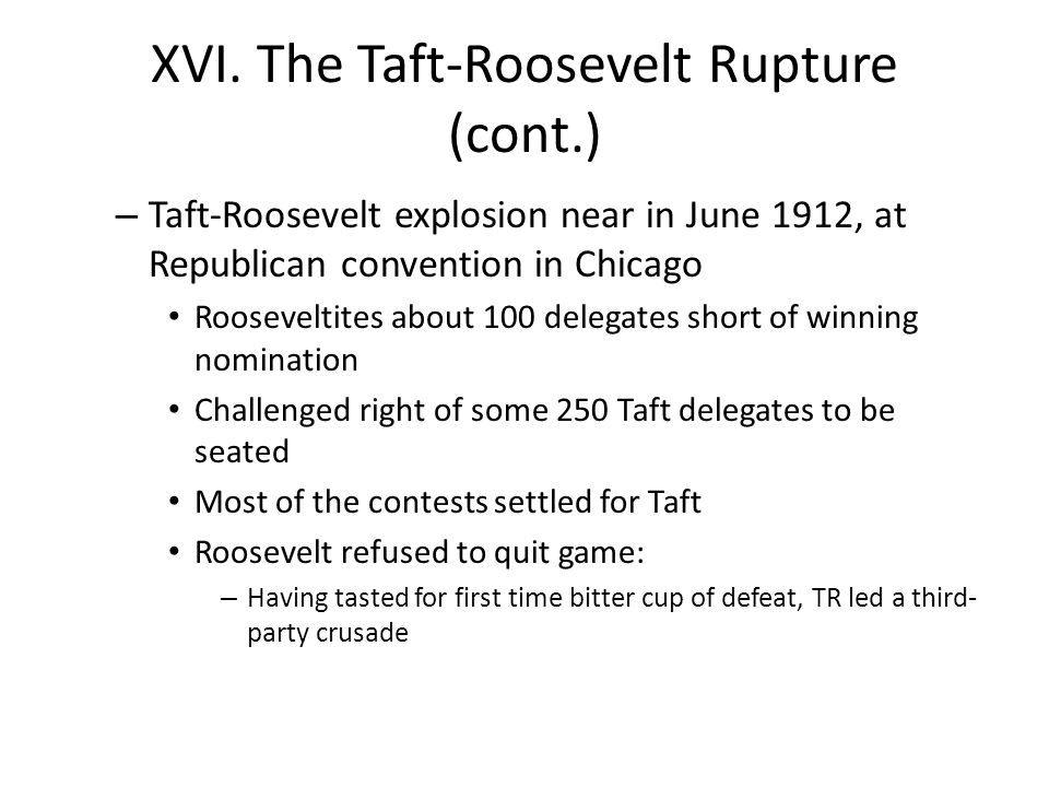 XVI. The Taft-Roosevelt Rupture (cont.) – Taft-Roosevelt explosion near in June 1912, at Republican convention in Chicago Rooseveltites about 100 dele