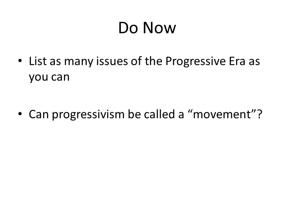 Do Now List as many issues of the Progressive Era as you can Can progressivism be called a movement