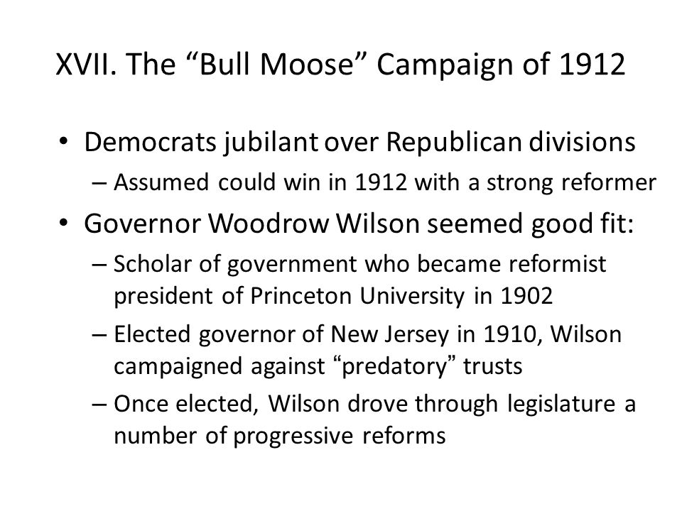 "XVII. The ""Bull Moose"" Campaign of 1912 Democrats jubilant over Republican divisions – Assumed could win in 1912 with a strong reformer Governor Woodr"