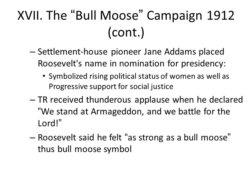 "XVII. The ""Bull Moose"" Campaign 1912 (cont.) – Settlement-house pioneer Jane Addams placed Roosevelt's name in nomination for presidency: Symbolized r"