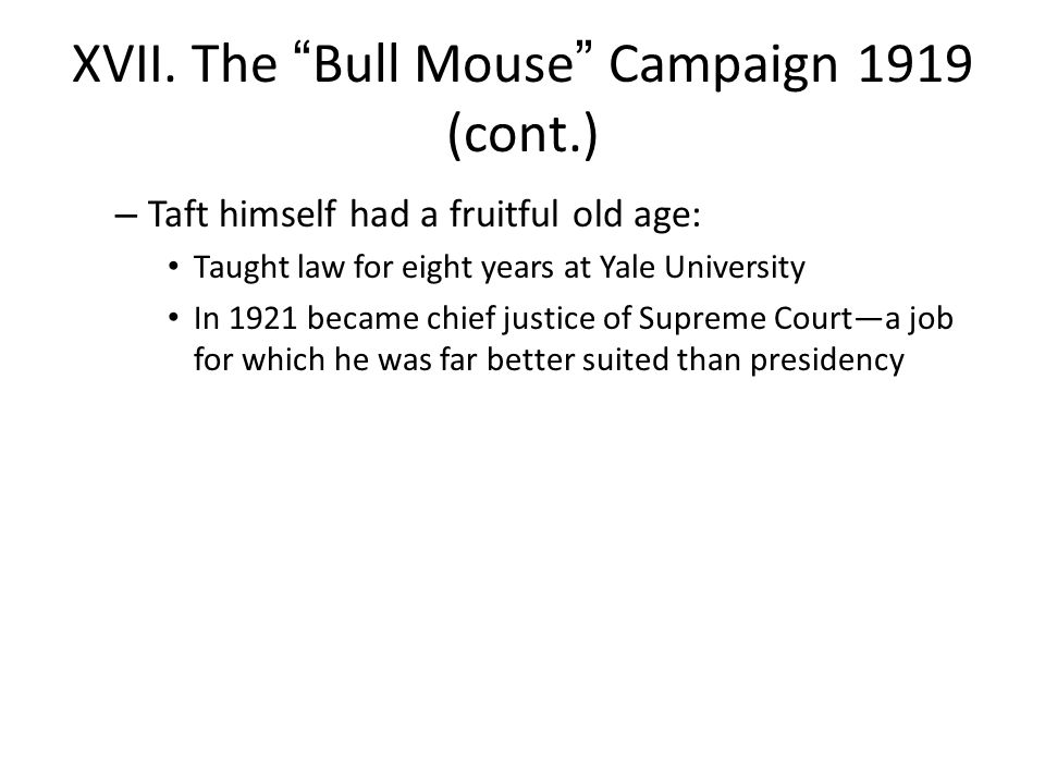 "XVII. The ""Bull Mouse"" Campaign 1919 (cont.) – Taft himself had a fruitful old age: Taught law for eight years at Yale University In 1921 became chief"