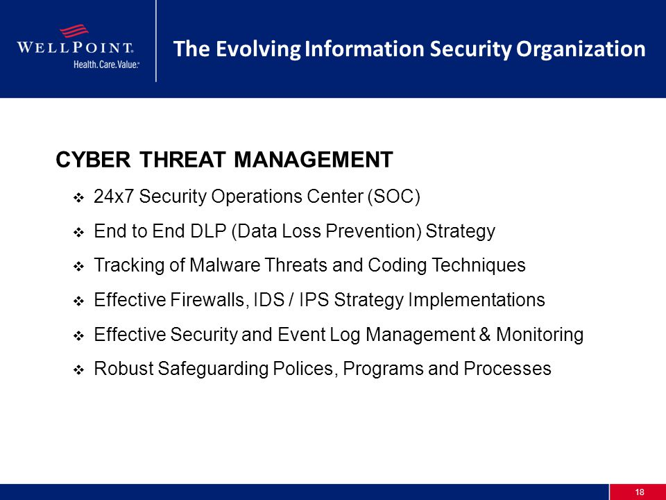 18 The Evolving Information Security Organization CYBER THREAT MANAGEMENT  24x7 Security Operations Center (SOC)  End to End DLP (Data Loss Prevention) Strategy  Tracking of Malware Threats and Coding Techniques  Effective Firewalls, IDS / IPS Strategy Implementations  Effective Security and Event Log Management & Monitoring  Robust Safeguarding Polices, Programs and Processes