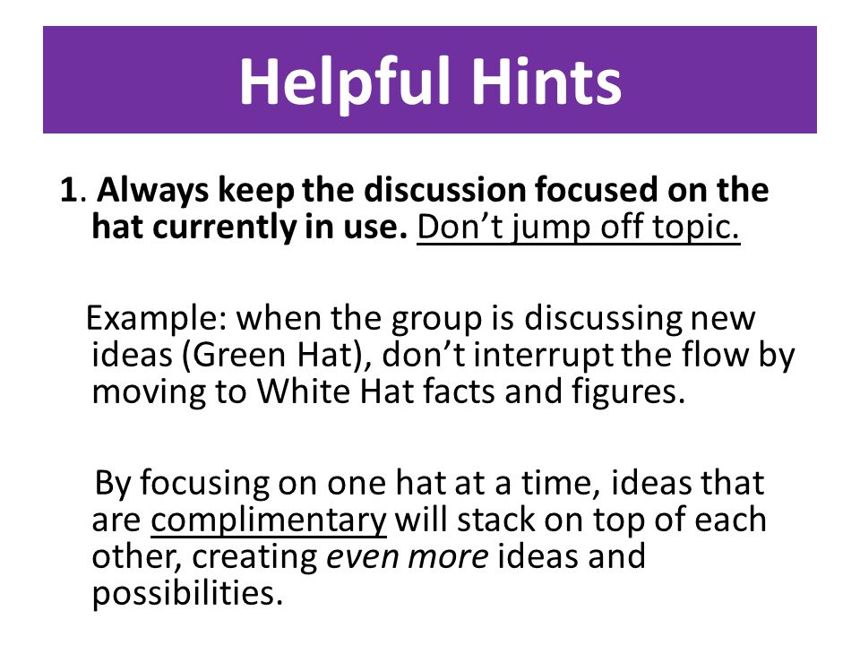 Helpful Hints 1. Always keep the discussion focused on the hat currently in use.