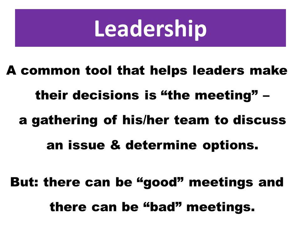 Leadership A common tool that helps leaders make their decisions is the meeting – a gathering of his/her team to discuss an issue & determine options.