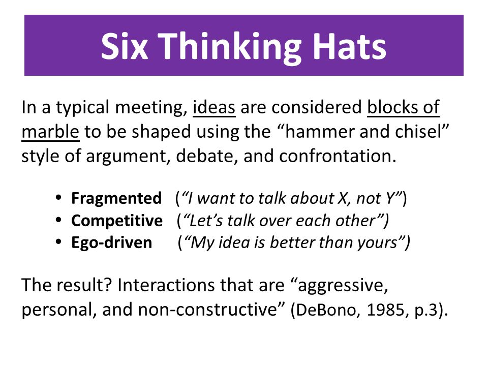 Six Thinking Hats In a typical meeting, ideas are considered blocks of marble to be shaped using the hammer and chisel style of argument, debate, and confrontation.