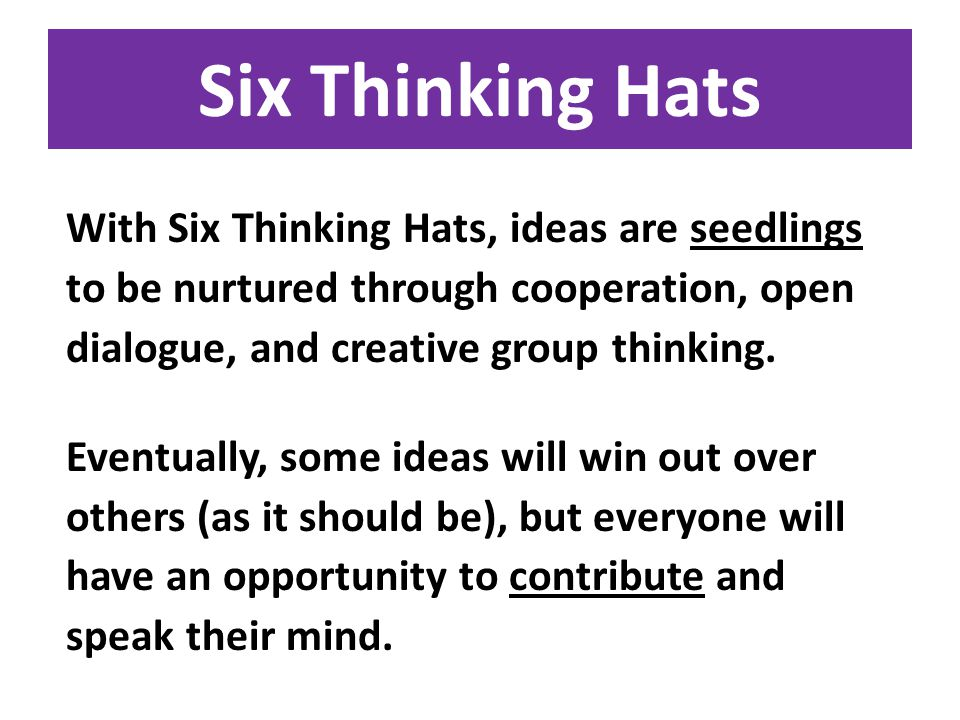 Six Thinking Hats With Six Thinking Hats, ideas are seedlings to be nurtured through cooperation, open dialogue, and creative group thinking.