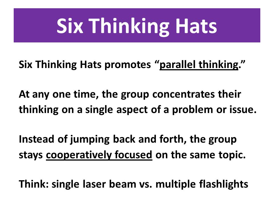 Six Thinking Hats Six Thinking Hats promotes parallel thinking. At any one time, the group concentrates their thinking on a single aspect of a problem or issue.