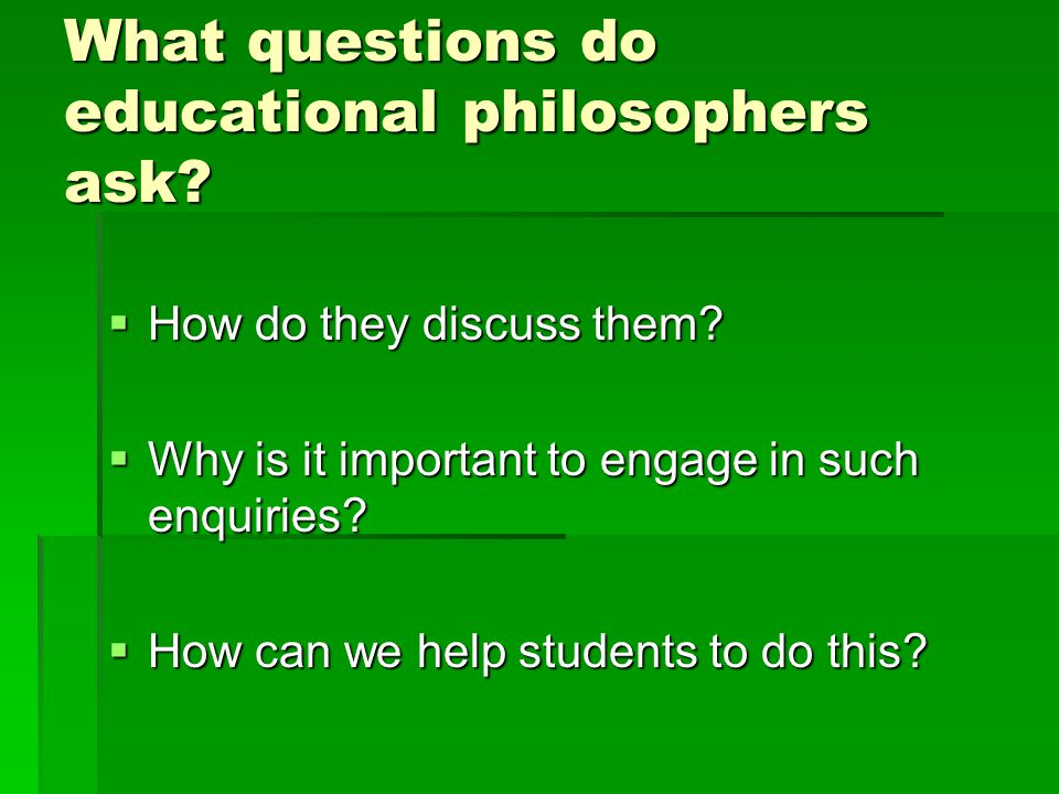 What questions do educational philosophers ask.  How do they discuss them.