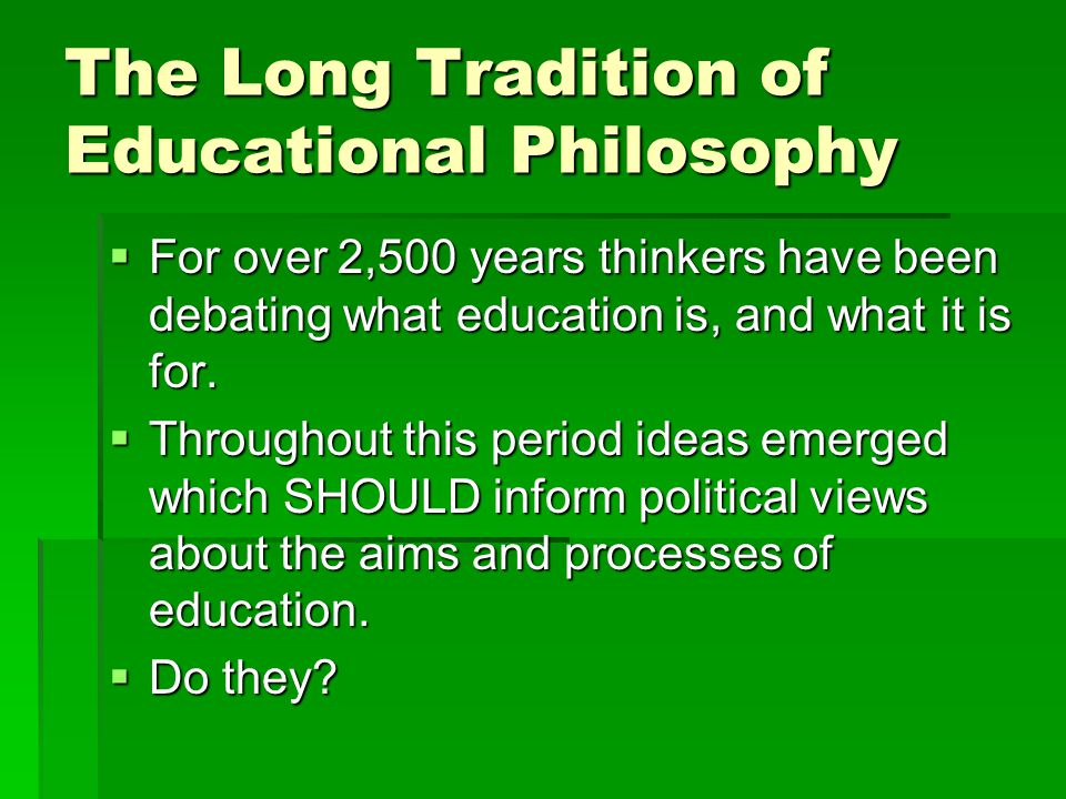The Long Tradition of Educational Philosophy  For over 2,500 years thinkers have been debating what education is, and what it is for.