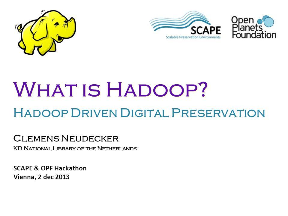 Clemens Neudecker KB National Library of the Netherlands SCAPE & OPF Hackathon Vienna, 2 dec 2013 What is Hadoop? Hadoop Driven Digital Preservation