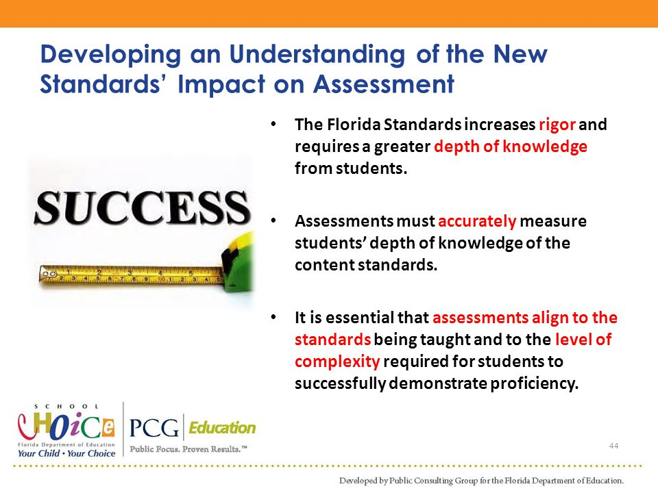 The Florida Standards increases rigor and requires a greater depth of knowledge from students. Assessments must accurately measure students' depth of