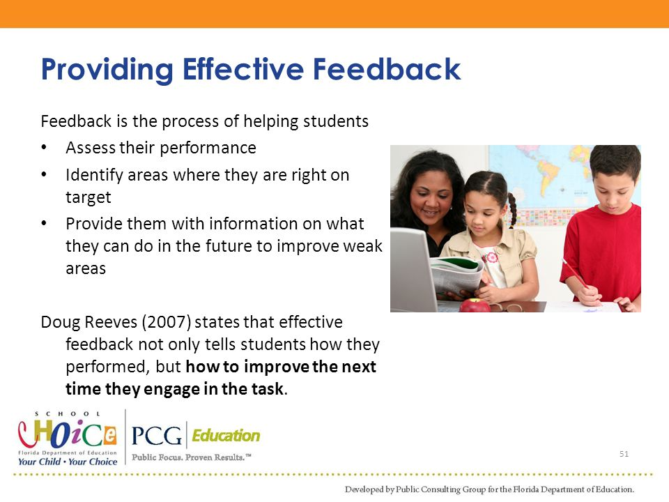Feedback is the process of helping students Assess their performance Identify areas where they are right on target Provide them with information on wh