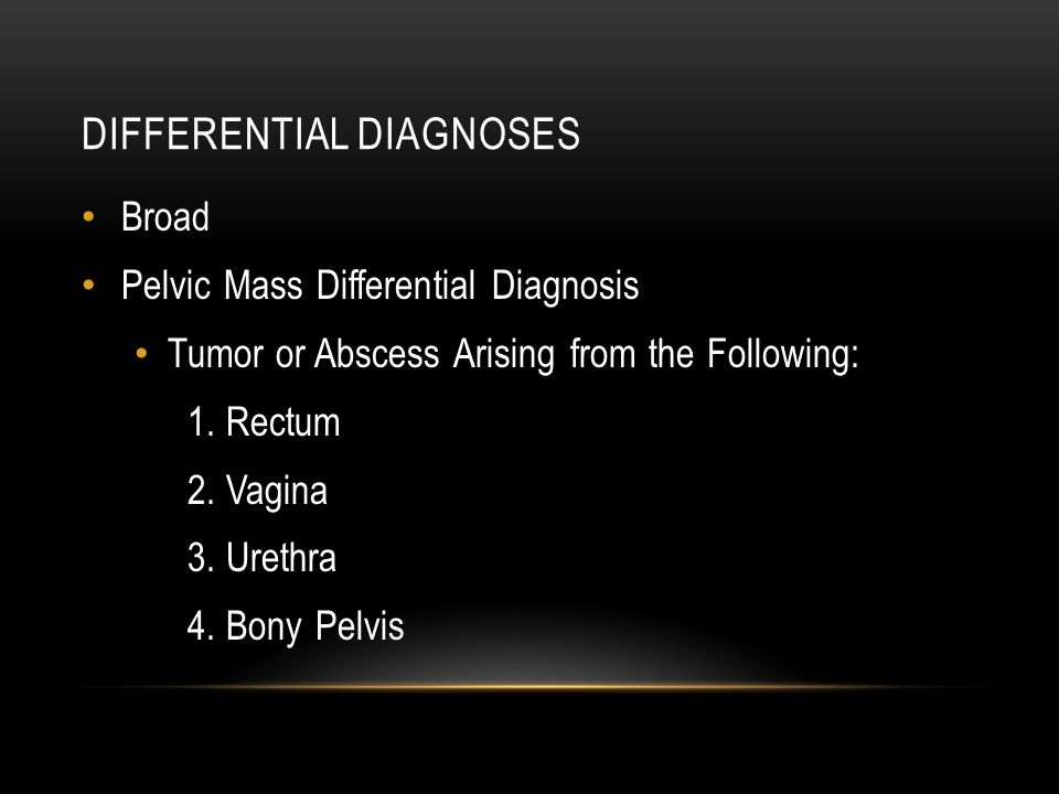 DIFFERENTIAL DIAGNOSES Broad Pelvic Mass Differential Diagnosis Tumor or Abscess Arising from the Following: 1. Rectum 2. Vagina 3. Urethra 4. Bony Pe