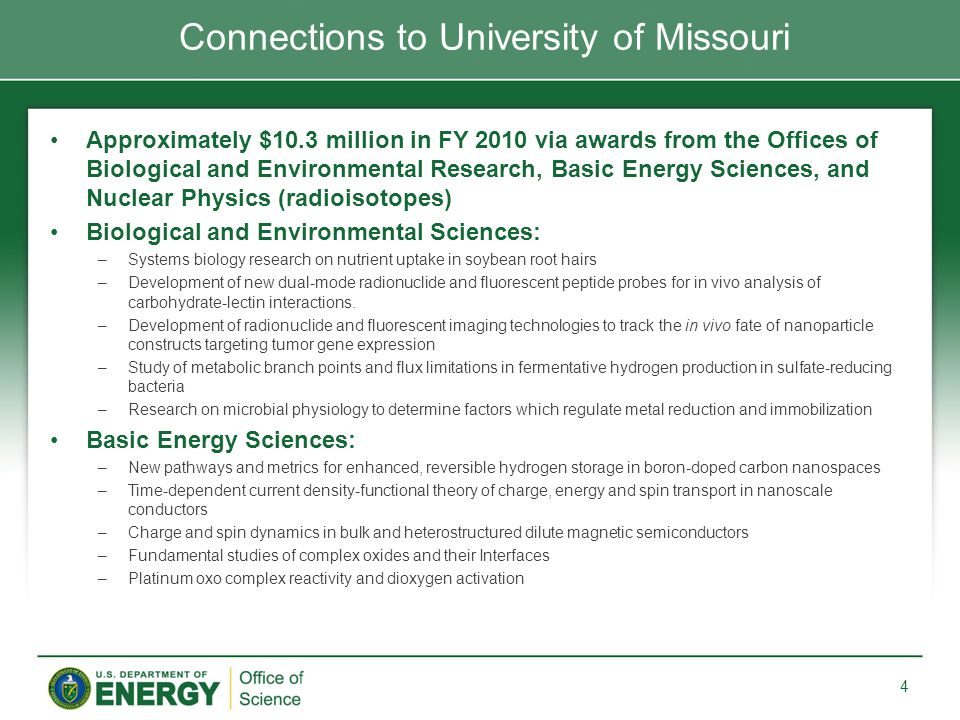Approximately $10.3 million in FY 2010 via awards from the Offices of Biological and Environmental Research, Basic Energy Sciences, and Nuclear Physics (radioisotopes) Biological and Environmental Sciences: –Systems biology research on nutrient uptake in soybean root hairs –Development of new dual-mode radionuclide and fluorescent peptide probes for in vivo analysis of carbohydrate-lectin interactions.