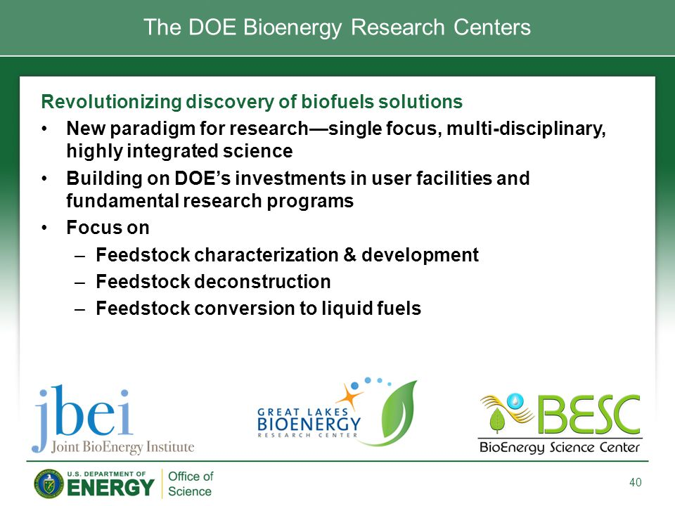 Revolutionizing discovery of biofuels solutions New paradigm for research—single focus, multi-disciplinary, highly integrated science Building on DOE's investments in user facilities and fundamental research programs Focus on –Feedstock characterization & development –Feedstock deconstruction –Feedstock conversion to liquid fuels 40 The DOE Bioenergy Research Centers