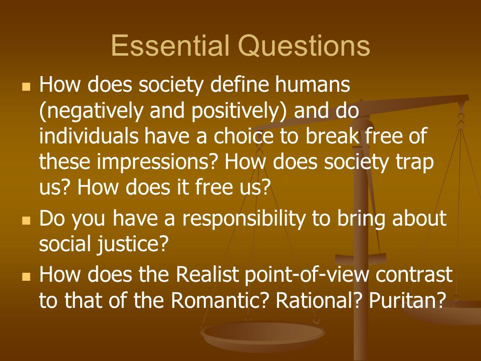 Essential Questions How does society define humans (negatively and positively) and do individuals have a choice to break free of these impressions.