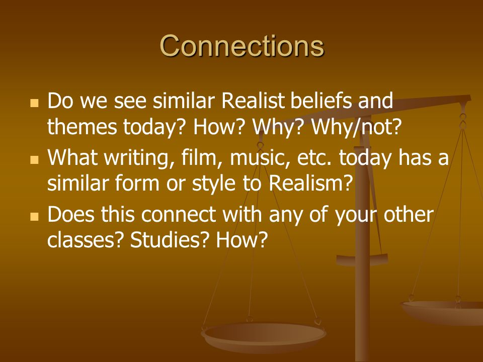 Connections Do we see similar Realist beliefs and themes today? How? Why? Why/not? What writing, film, music, etc. today has a similar form or style t