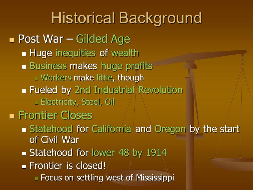 Historical Background Post War – Gilded Age Post War – Gilded Age Huge inequities of wealth Huge inequities of wealth Business makes huge profits Busi