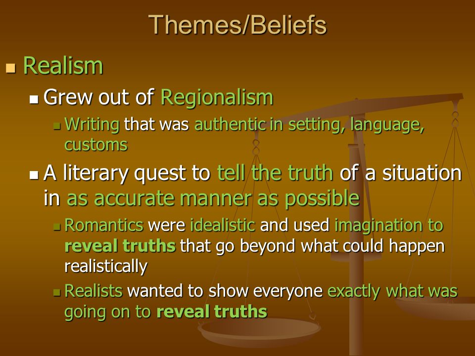 Themes/Beliefs Realism Realism Grew out of Regionalism Grew out of Regionalism Writing that was authentic in setting, language, customs Writing that was authentic in setting, language, customs A literary quest to tell the truth of a situation in as accurate manner as possible A literary quest to tell the truth of a situation in as accurate manner as possible Romantics were idealistic and used imagination to reveal truths that go beyond what could happen realistically Romantics were idealistic and used imagination to reveal truths that go beyond what could happen realistically Realists wanted to show everyone exactly what was going on to reveal truths Realists wanted to show everyone exactly what was going on to reveal truths