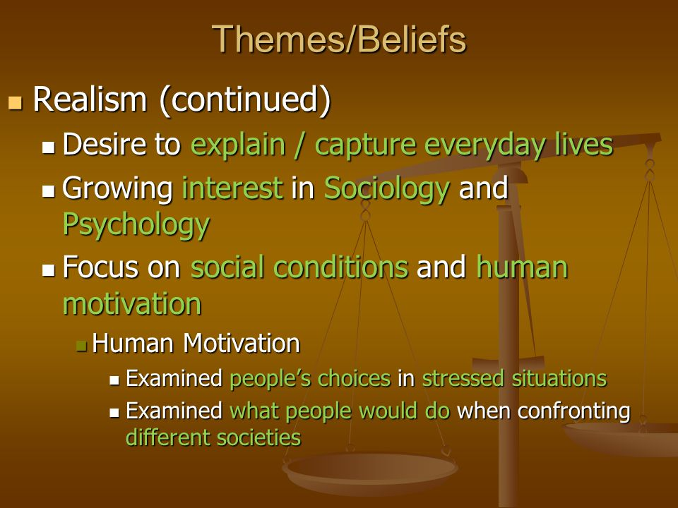 Themes/Beliefs Realism (continued) Realism (continued) Desire to explain / capture everyday lives Desire to explain / capture everyday lives Growing i