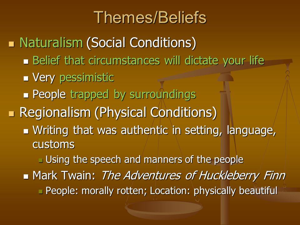Themes/Beliefs Naturalism (Social Conditions) Naturalism (Social Conditions) Belief that circumstances will dictate your life Belief that circumstances will dictate your life Very pessimistic Very pessimistic People trapped by surroundings People trapped by surroundings Regionalism (Physical Conditions) Regionalism (Physical Conditions) Writing that was authentic in setting, language, customs Writing that was authentic in setting, language, customs Using the speech and manners of the people Using the speech and manners of the people Mark Twain: The Adventures of Huckleberry Finn Mark Twain: The Adventures of Huckleberry Finn People: morally rotten; Location: physically beautiful People: morally rotten; Location: physically beautiful