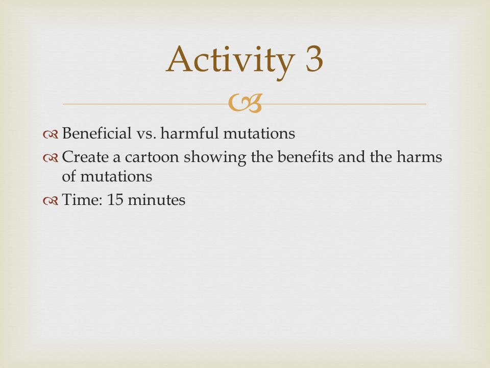   Beneficial vs. harmful mutations  Create a cartoon showing the benefits and the harms of mutations  Time: 15 minutes Activity 3