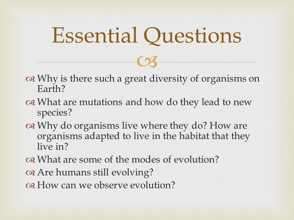   Why is there such a great diversity of organisms on Earth?  What are mutations and how do they lead to new species?  Why do organisms live where