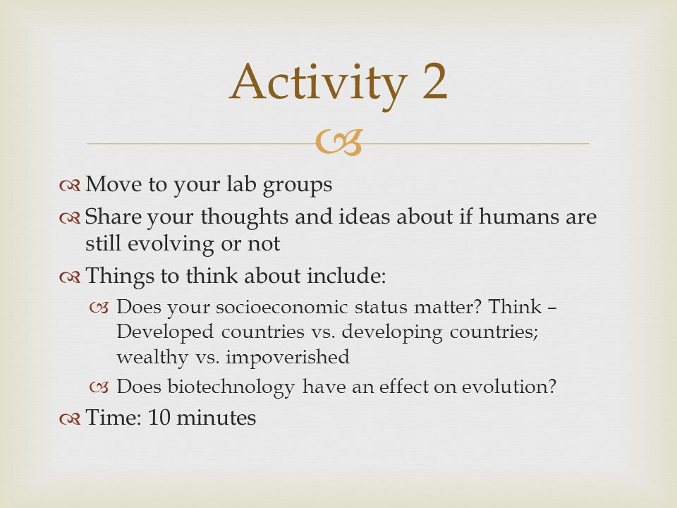   Move to your lab groups  Share your thoughts and ideas about if humans are still evolving or not  Things to think about include:  Does your soc